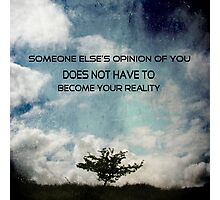 Someone else's opinion of you does not have to become your reality Photographic Print