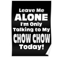 Leave Me Alone I'm Only Talking To My Chow Chow Today - Unisex Tshirt Poster