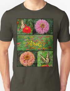 I Must Have Flowers... Unisex T-Shirt