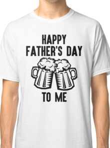 Happy Father's Day To Me Classic T-Shirt