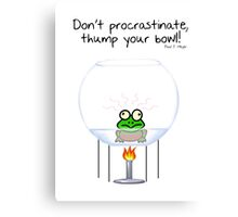 Don't procrastinate, thump your bowl! Canvas Print