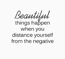 Beautiful things happen when you distance yourself from the negative. Unisex T-Shirt