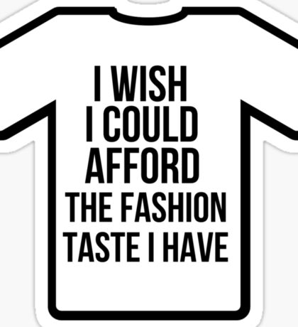 I wish i could afford the fashion taste i have Sticker