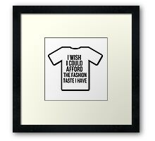 I wish i could afford the fashion taste i have Framed Print