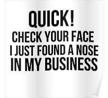 Check your face, I found a nose in my business  Poster