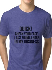 Check your face, I found a nose in my business  Tri-blend T-Shirt