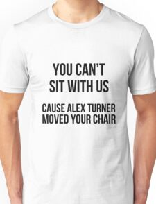 You can't sit w\ us cause alex moved your chair Unisex T-Shirt