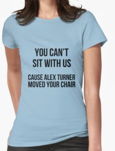 You can't sit w\ us cause alex moved your chair Womens Fitted T-Shirt