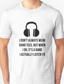 When i wear a band tee, it's one i actually listen to Unisex T-Shirt