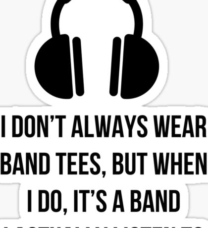 When i wear a band tee, it's one i actually listen to Sticker
