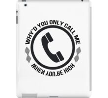 Why'd you only call me when you're high iPad Case/Skin
