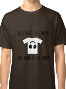 At least i listen to the band on my shirt Classic T-Shirt
