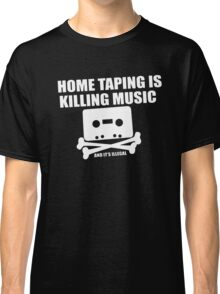 Home Taping is Killing Music... and it's Illegal Classic T-Shirt