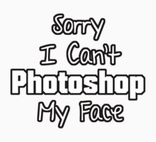 Sorry I Can't Photoshop My Face by nedwardsdesigns