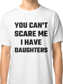You Can't Scare Me I Have Daughters Classic T-Shirt