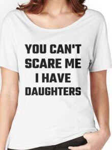 You Can't Scare Me I Have Daughters Women's Relaxed Fit T-Shirt