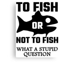 To Fish Or Not To Fish What A Stupid Question Canvas Print