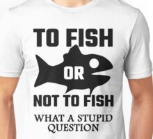 To Fish Or Not To Fish What A Stupid Question Unisex T-Shirt