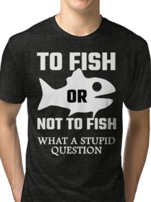 To Fish Or Not To Fish What A Stupid Question Tri-blend T-Shirt