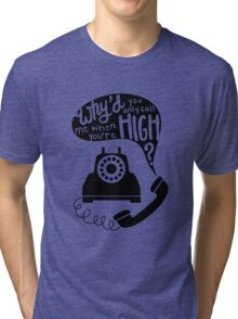 Why'd You Only Call Me When You're High? Tri-blend T-Shirt