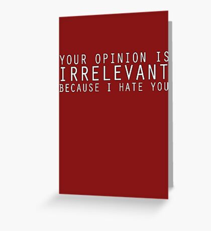 Your Opinion Is Irrelevant Greeting Card