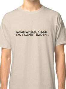 MEANWHILE, BACK ON PLANET EARTH... Classic T-Shirt