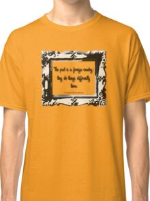 The Past is a Foreign Land: They do Things Differently There. Classic T-Shirt