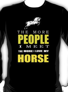 The more people I meet the more I love my horse T-shirts & Hoodies T-Shirt