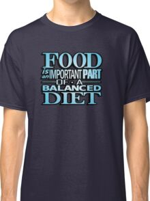 Food is an important part of a balanced diet Classic T-Shirt