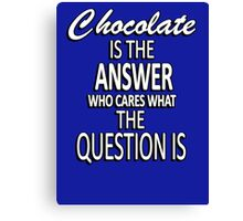 Chocolate is the answer who cares what the question is Canvas Print