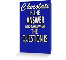 Chocolate is the answer who cares what the question is Greeting Card