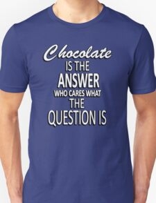 Chocolate is the answer who cares what the question is Unisex T-Shirt