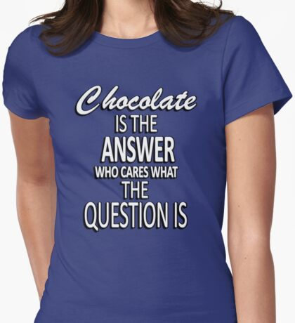Chocolate is the answer who cares what the question is Womens Fitted T-Shirt