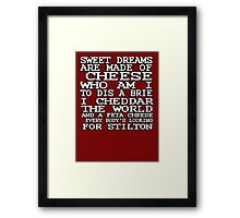 Sweet dreams are made of cheese, who am I to dis a Brie. I cheddar the world and the feta cheese, everybody's looking for Stilton. Framed Print