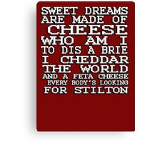 Sweet dreams are made of cheese, who am I to dis a Brie. I cheddar the world and the feta cheese, everybody's looking for Stilton. Canvas Print