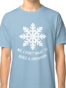 No, I don't want to build a snowman. Classic T-Shirt