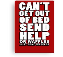 Can't get out of bed, send help - or waffles. Just send waffles. Canvas Print