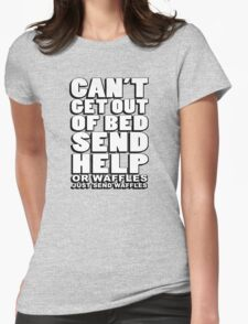 Can't get out of bed, send help - or waffles. Just send waffles. Womens Fitted T-Shirt