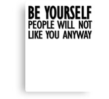 Be yourself - people will not like you anyway Canvas Print