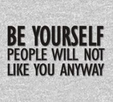 Be yourself - people will not like you anyway by masonsummer