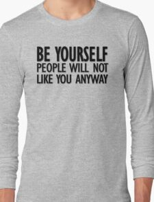 Be yourself - people will not like you anyway Long Sleeve T-Shirt