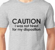 CAUTION I was not hired for my disposition Unisex T-Shirt