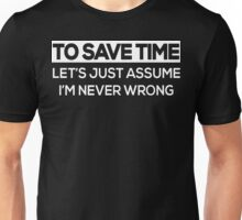 To Save Time Let's Just Assume I'm Never Wrong  Unisex T-Shirt