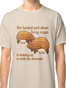 Waking up to milk the almonds Classic T-Shirt