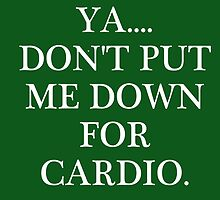 Don't Put Me Down For Cardio by makattack1206