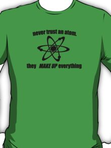 Never trust an atom, they make up everything T-Shirt