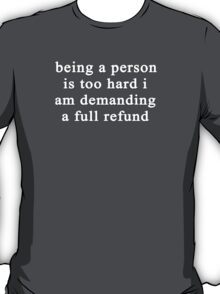 Being a person is too hard I am demanding a full refund T-Shirt
