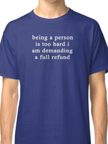 Being a person is too hard I am demanding a full refund Classic T-Shirt