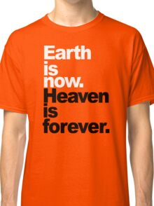 Earth is now. Heaven is forever. Classic T-Shirt