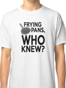 Frying pans, who knew? Classic T-Shirt